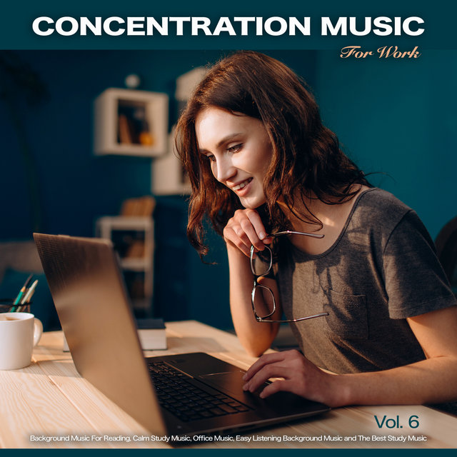 Concentration Music For Work: Studying Music for Focus, Background Music For Reading, Calm Study Music, Office Music, Easy Listening Background Music and The Best Study Music, Vol. 6