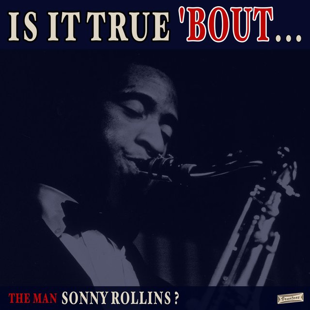 Is it True 'Bout the Man Sonny Rollins?