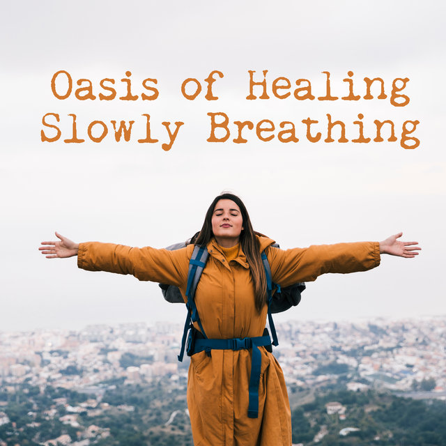 Oasis of Healing Slowly Breathing – Meditation Music Zone, Experience the Calmness, Serenity and Deep Peace, Balanced Energy, Mind and Soul