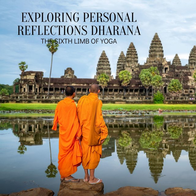 Exploring Personal Reflections Dharana (The Sixth Limb of Yoga) - Cultivating Concentration Through Observation, Meditation & Focus