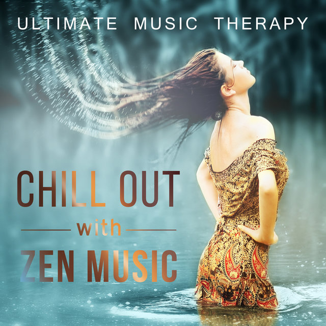 Chill Out with Zen Music - Ultimate Music Therapy for Well Being, Relaxation, Calm Nerves, The Power of New Age Music, Special Collection for Yoga, Massage, Meditation and Spa Treatment