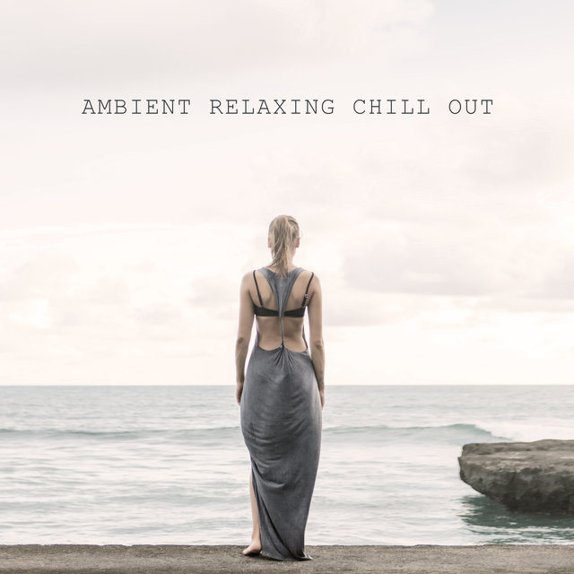 Ambient Relaxing Chill Out: Music for Those Who Really Need to Rest and Reset Themselves