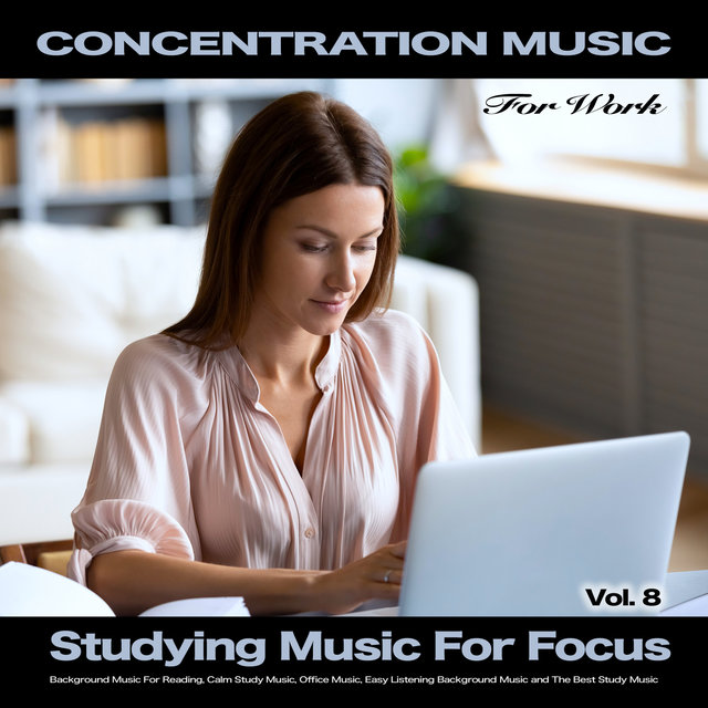 Concentration Music For Work: Studying Music for Focus, Background Music For Reading, Calm Study Music, Office Music, Easy Listening Background Music and The Best Study Music, Vol. 8