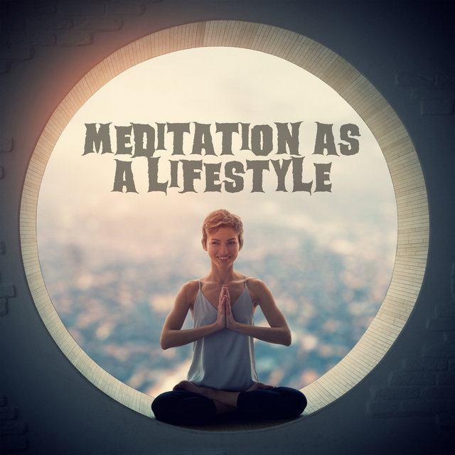 Meditation as a Lifestyle - Discover Your New Passion Through This New Age Spiritual Music and Practice Everyday Contemplation, Relax Therapy, Reflections, Chakra Flow, Time for You