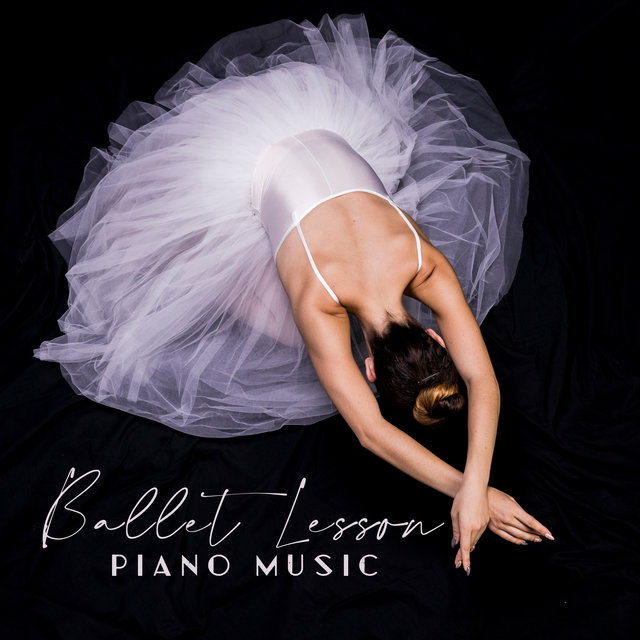 Ballet Lesson Piano Music: Beautiful Piano Music for Ballet Dance Lessons, Prima Ballerina's Favorite Songs, Smooth and Sensual Piano Only Melodies