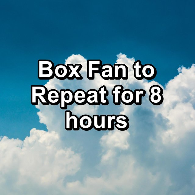 Box Fan to Repeat for 8 hours