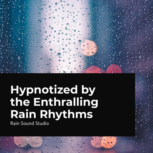 Hypnotized by the Enthralling Rain Rhythms