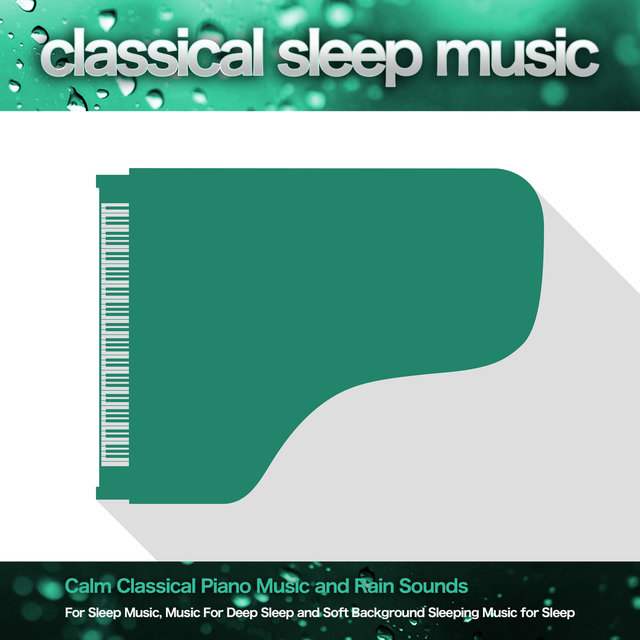 Classical Sleep Music: Calm Classical Piano Music and Rain Sounds For Sleep Music, Music For Deep Sleep and Soft Background Sleeping Music for Sleep