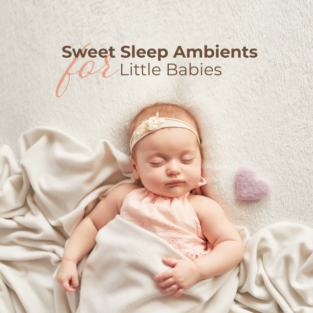 Sweet Sleep Ambients for Little Babies: 2019 Soft Ambient New Age Music for Babies, Breast-feeding, Calming Down, Rest, Afternoon Nap, Sleep All Night Long