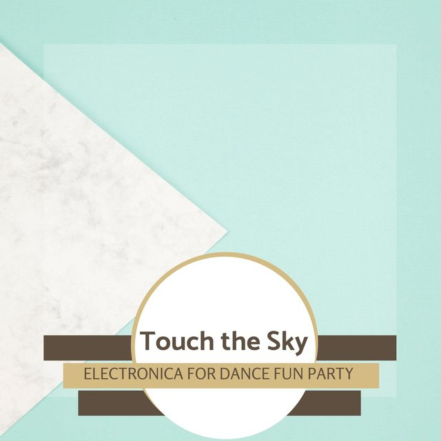 Touch The Sky - Electronica For Dance Fun Party