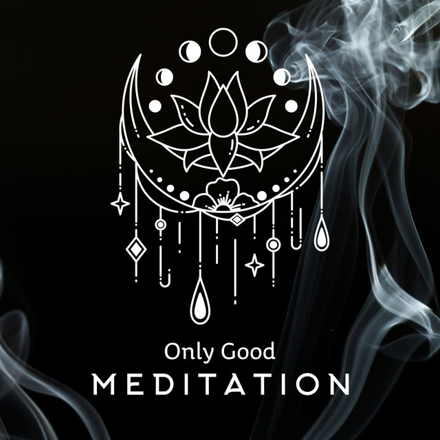 Only Good Meditation – Music for Reduce Stress, Yoga Training, Spiritual Experience, Mindfulness Relaxation, Meditation, Zen, Reiki, Yoga Music