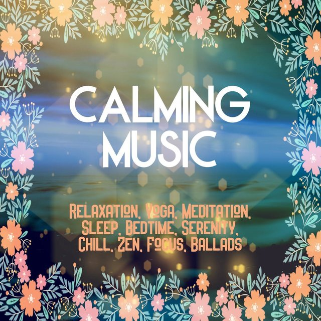 Calming Music: Relaxation, Yoga, Meditation, Sleep, Bedtime, Serenity, Chill, Zen, Focus, Ballads