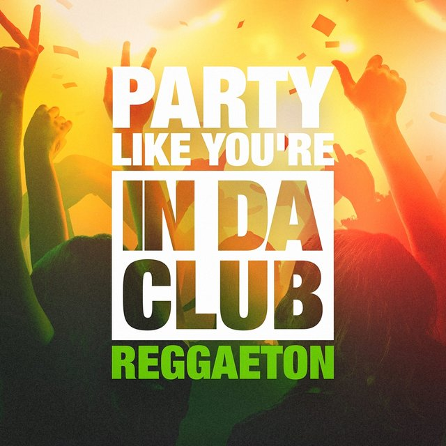 Party Like You're in Da Club (The Reggaeton Selection)