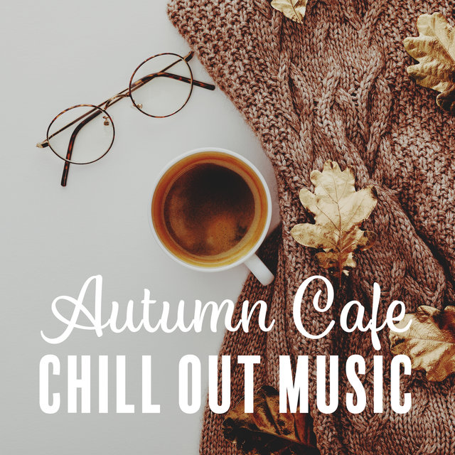 Autumn Cafe Chill Out Music: Perfect Relaxing & Soothing Chill Out 2019, Coffee Chillout, Deep Vibrations, Delicious Coffee with Friends