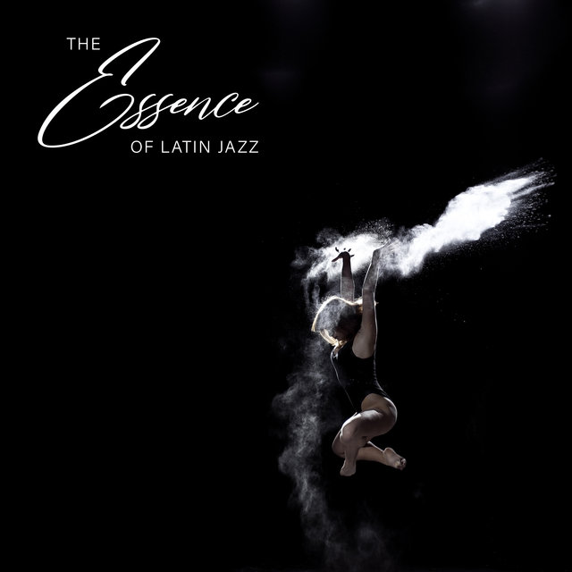 The Essence of Latin Jazz - Brilliant Collection of Spanish Style Jazz Music, Warm Nights, Club Fiesta, Dancefloor, Dream Life, Sweet Summer Days, Under the Palms, Cocktail Bar