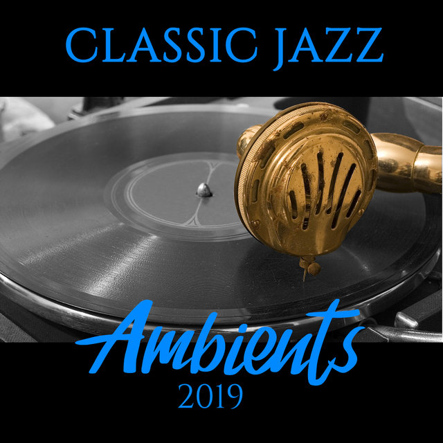 Classic Jazz Ambients 2019: Best Album with Fresh 2019 Smooth Jazz Compositions, Insturmental Set of Top Tracks for Relax, Dinner, Party with Friends & Other Occasions