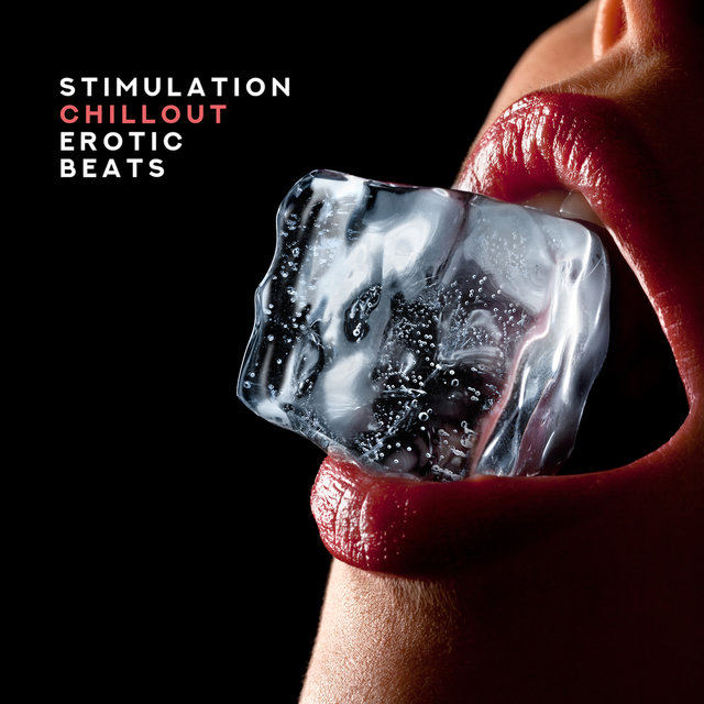 Stimulation Chillout Erotic Beats: 15 Electronic Songs for Intimate Moments with Love, Hot Bath Together & Sex All Night Long