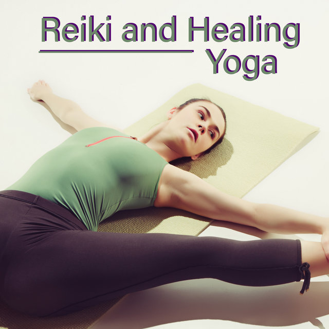 Reiki and Healing Yoga - 15 Soothing New Age Melodies That Will Heal Your Body and Soul Pains, Asana, Meditation