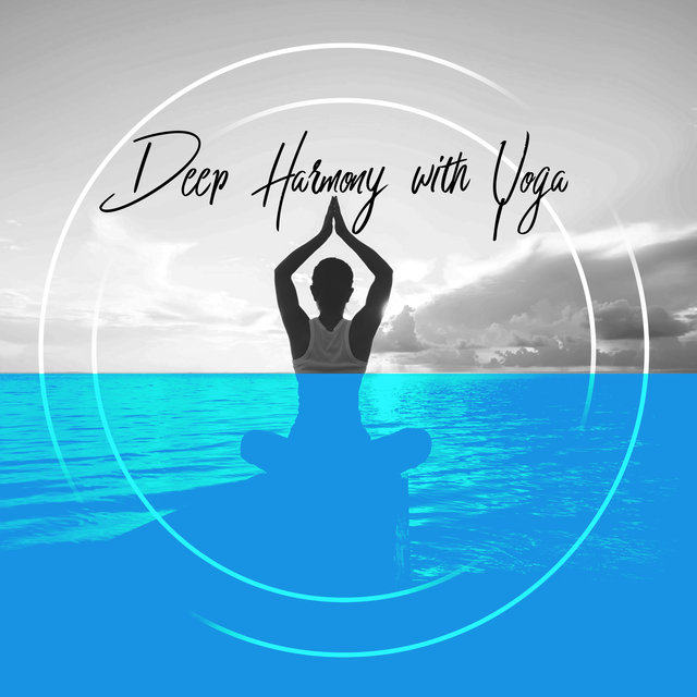 Deep Harmony with Yoga - Spiritual Practice of Yoga, Zen, Calm Down, Yoga Sounds, Stress Relief