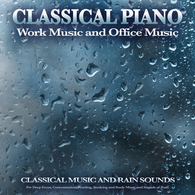 Classical Piano Work Music and Office Music: Classical Music and Rain Sounds For Deep Focus, Concentration, Reading, Studying and Study Music and Sounds of Rain