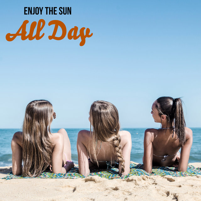 Enjoy the Sun All Day – Wonderful Holiday Chill Out Music Mix, Deep Relax, Sexy Beach Vibes, Pure Rest, Sexy Chill