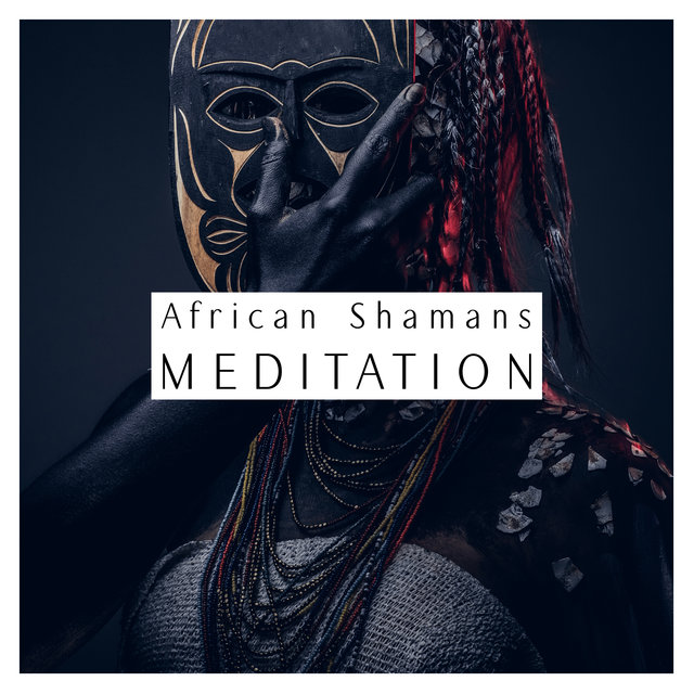 African Shamans Meditation - 15 New Age Melodies Inspired by the Old Continent That Work Well During Relaxation, Meditation or Falling Asleep
