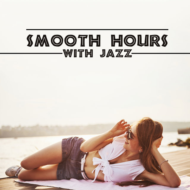 Smooth Hours with Jazz – Play This Songs when You Need to Relax, Easy Listening Jazz