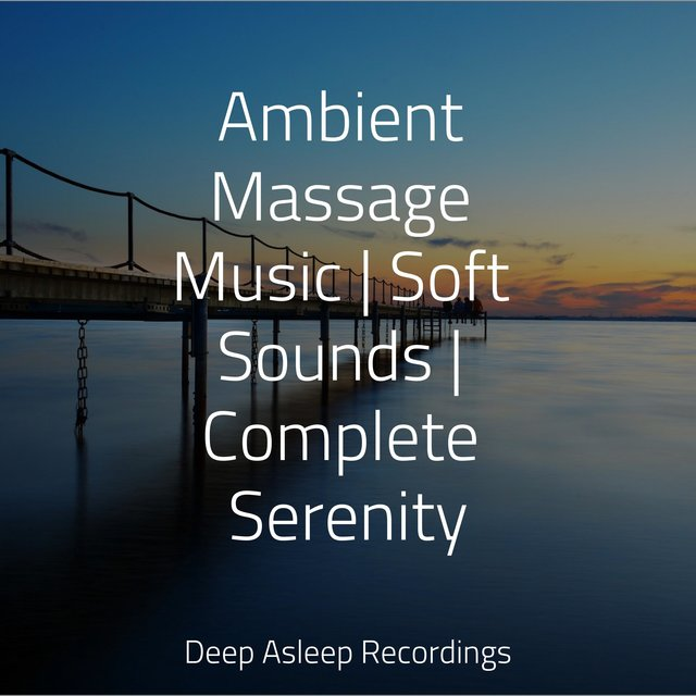 Ambient Massage Music | Soft Sounds | Complete Serenity
