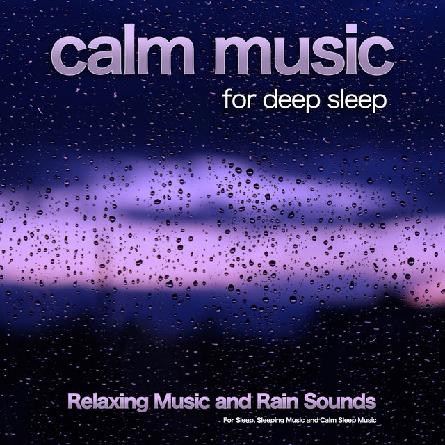 Calm Music For Deep Sleep: Relaxing Music and Rain Sounds For Sleep, Sleeping Music and Calm Sleep Music