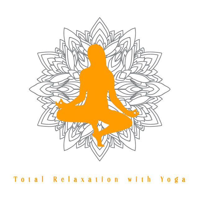 Total Relaxation with Yoga - Healing Music for Yoga, Balance Energy, Positive Vibes, Time for You, Yoga Meditation