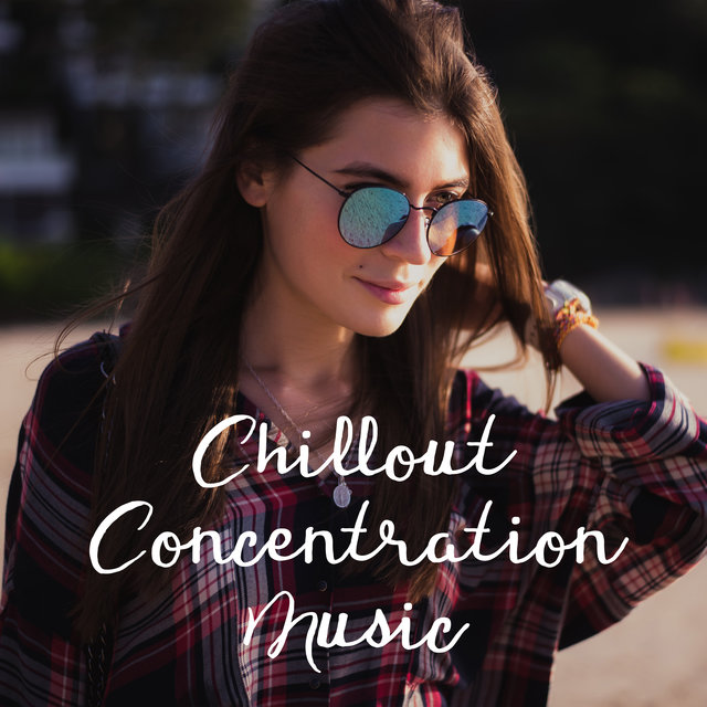 Chillout Concentration Music - Melodies That Stimulate Intellectually, Reading Comprehension, Effective Study Skills, Focus Control, Brain Storm, Improve Memory