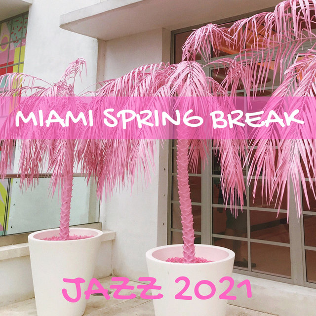 Miami Spring Break Jazz 2021 (Cocktail Party, Jazz Fest, Best Party Jazz, Spring Break Jazz Hits)