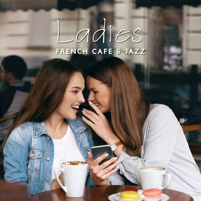 Ladies, French Cafe & Jazz: Compilation of Perfect 2019 Smooth Jazz Music for Ladies Meeting in the Cafe, Background for Talks, Gossip and Laughter