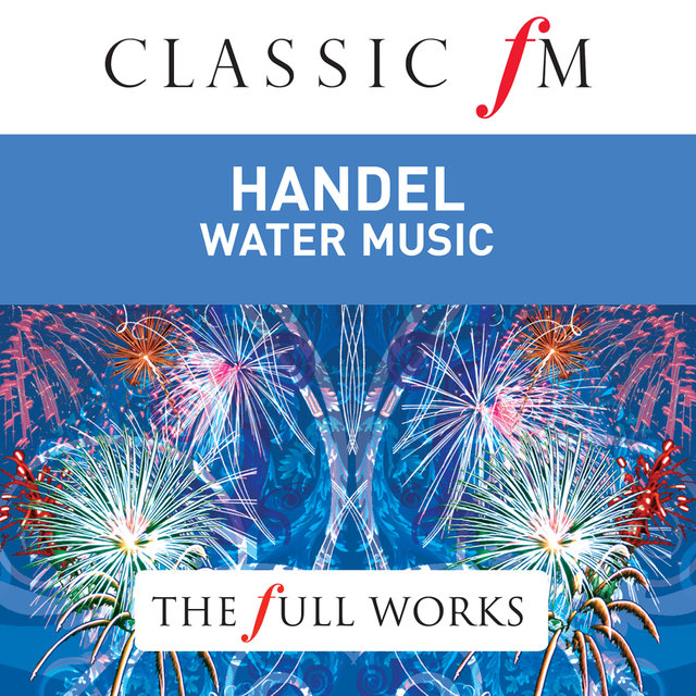Handel: Water Music / Fireworks Music by Classic FM: The Full Works