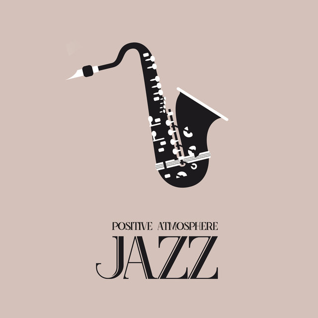 Positive Atmosphere Jazz - Universal Jazz for Every Occasion: Relax, Party, Date or Meal in a Restaurant