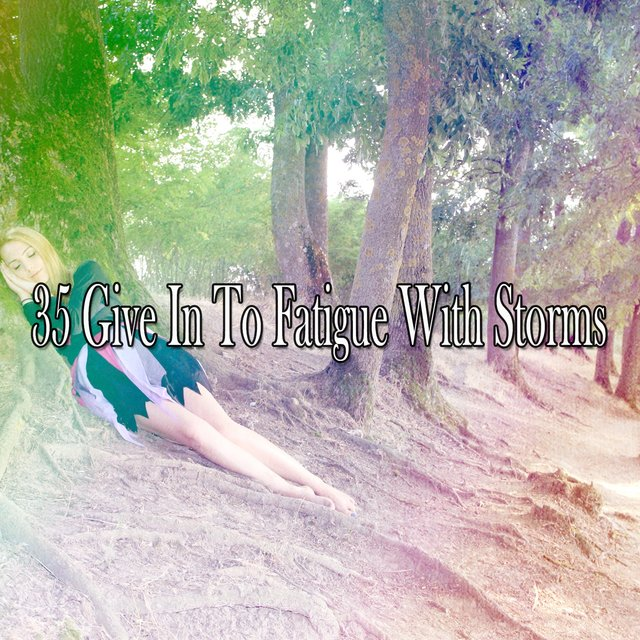 35 Give In to Fatigue with Storms