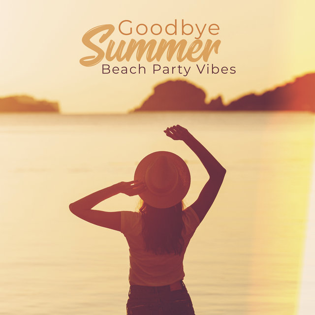 Goodbye Summer Beach Party Vibes: Collection of Dynamic Electro Chillout Beats Music for Last Summer Parties on the Beach