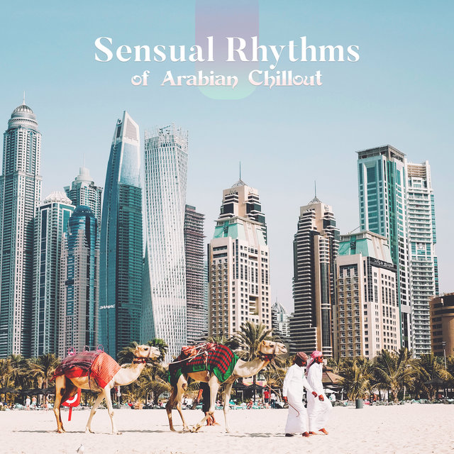 Sensual Rhythms of Arabian Chillout: 2019 Electro Chill Out Music Mix with Arabic Sounds, Middle East Songs for Party & Relax