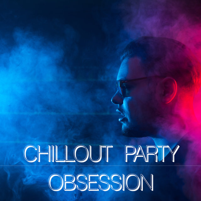 Chillout Party Obsession - Chillout Party Music, Club Music, House, Deep Electro Vibes, Dance Sexy Sounds