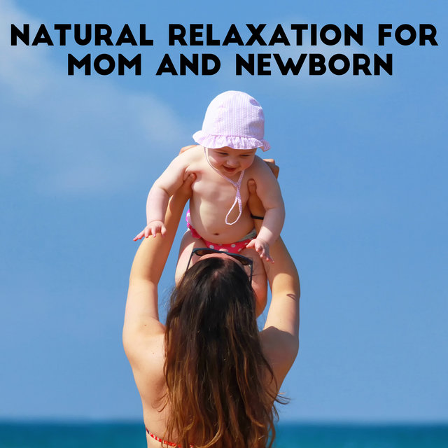 Natural Relaxation for Mom and Newborn - Peaceful New Age Music Collection with Beautiful Soundscapes, Moments Full of Love, Calming Rituals, Parenthood, Happy Maternity, Feel Better