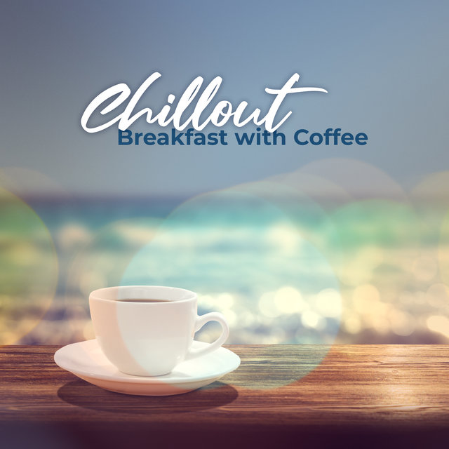 Chillout Breakfast with Coffee: 15 Mix Sounds of Chillout Music Perfect Background for Lounge Cafe