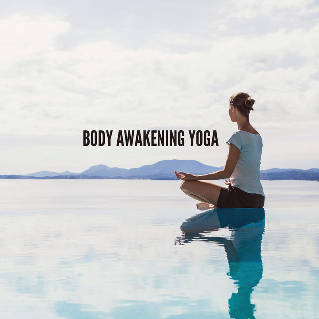 Body Awakening Yoga - Awakening Your Inner Peace and Calming Meditation to Meet Higher State of Consciousness (New Age Music)