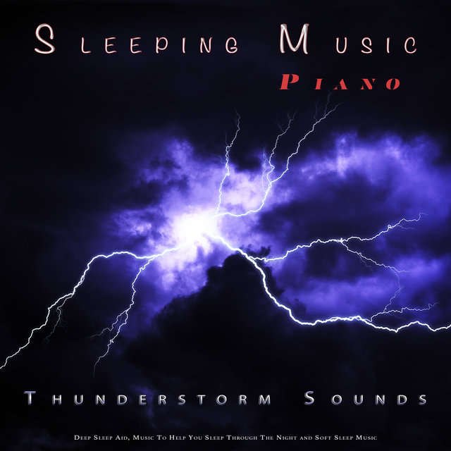 Sleeping Music: Piano and Thunderstorm Sounds For Sleep, Deep Sleep Aid, Music To Help You Sleep Through The Night and Soft Sleep Music