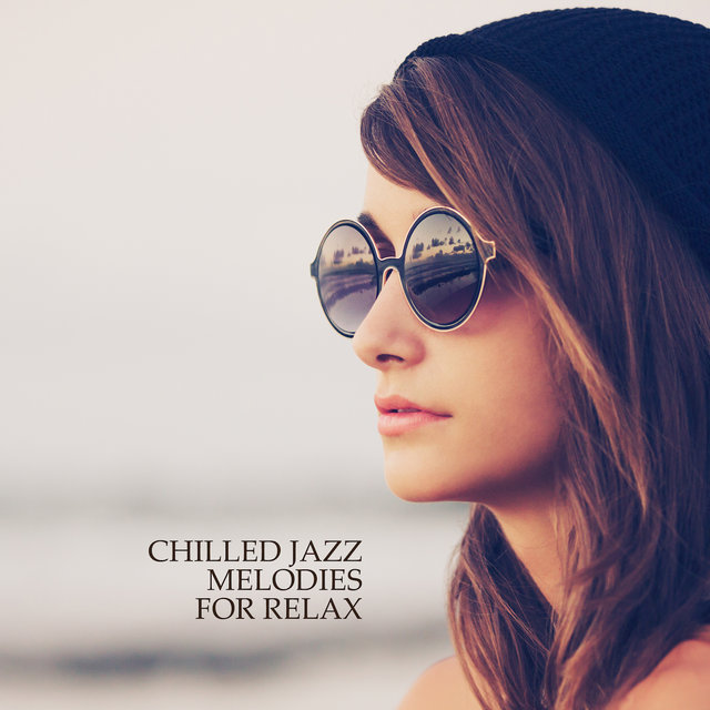 Chilled Jazz Melodies for Relax: Compilation of Fresh 2019 Smooth Jazz Music for Relaxation, Rest Your Vital Energy, Calm Nerves & Stress Reduce