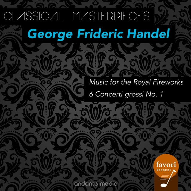 Classical Masterpieces - George Frideric Handel: Music for the Royal Fireworks & 6 Concerti grossi No. 1