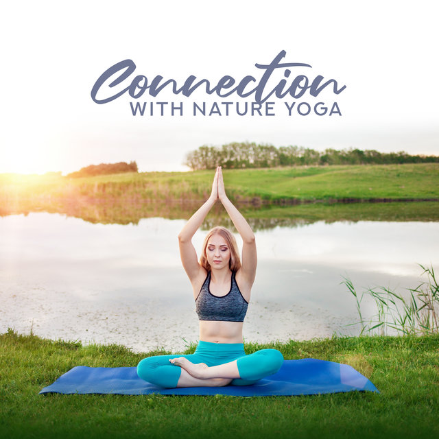 Connection with Nature Yoga: 15 New Age Melodies for Meditation, Music for All Day Energy, Tranquility Mind & Body
