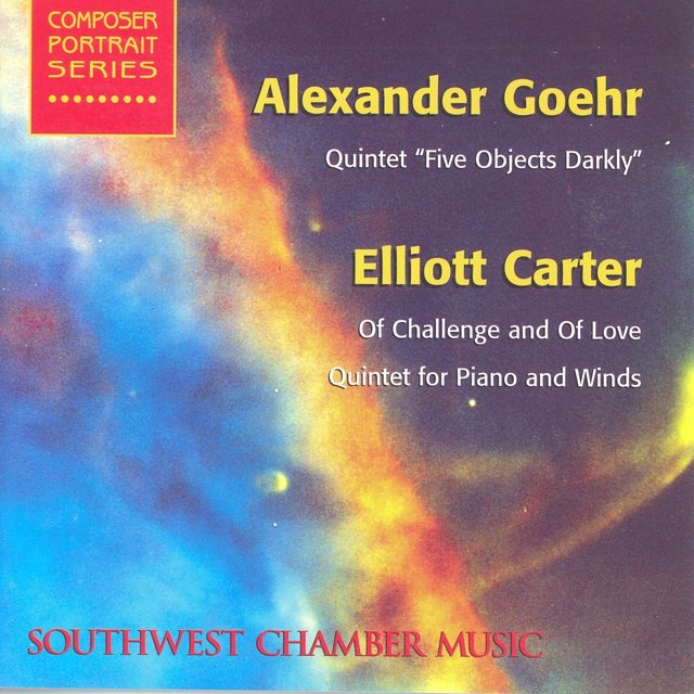 Goehr, A.: 5 Objects Darkly / Carter, E.: of Challenge and of Love / Quintet for Piano and Winds (Southwest Chamber Music)