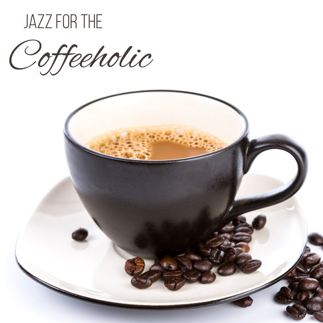Jazz For The Coffeeholic: Music For Coffee Gourmets and For Those Who Can't Live Without Caffeine In Their Bloodstream