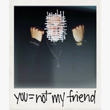 You = Not My Friend