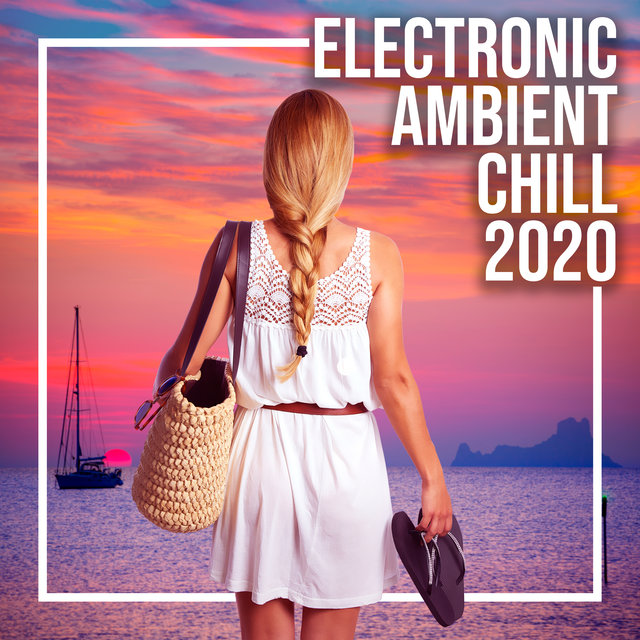Electronic Ambient Chill 2020 – Night Music, Beach Music, Deep Relaxation, Soothing Chill Out 2020, Chillout Relaxing Beats
